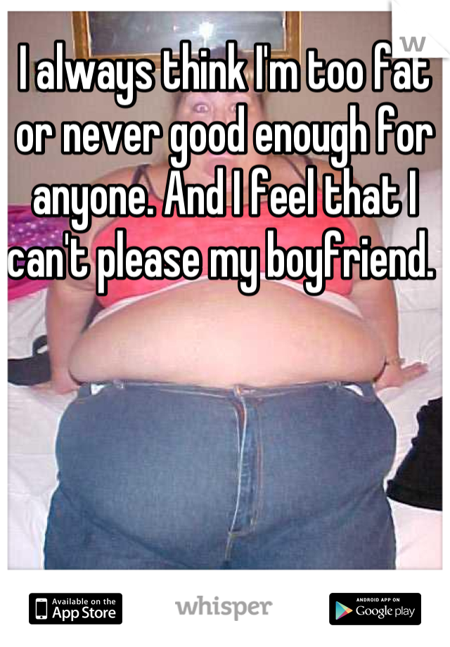 I always think I'm too fat or never good enough for anyone. And I feel that I can't please my boyfriend.
