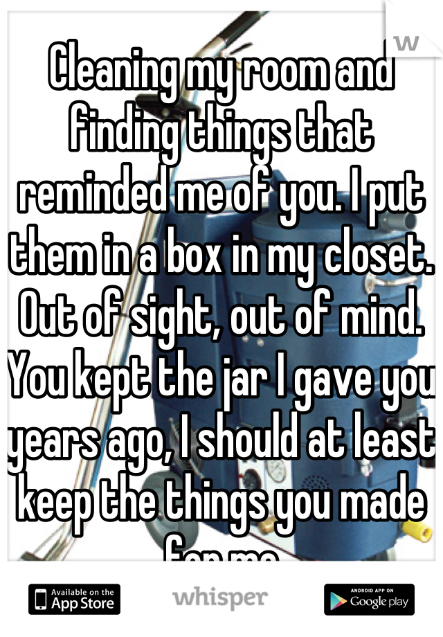 Cleaning my room and finding things that reminded me of you. I put them in a box in my closet. Out of sight, out of mind. You kept the jar I gave you years ago, I should at least keep the things you made for me