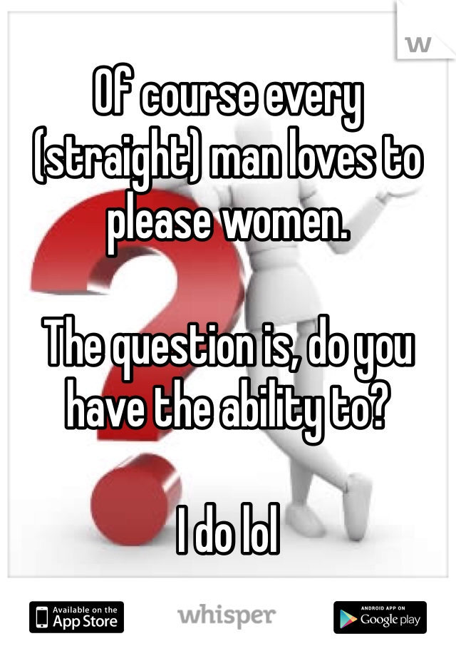 Of course every (straight) man loves to please women.  The question is, do you have the ability to?   I do lol