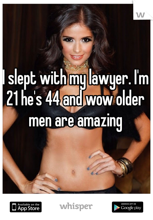 I slept with my lawyer. I'm 21 he's 44 and wow older men are amazing
