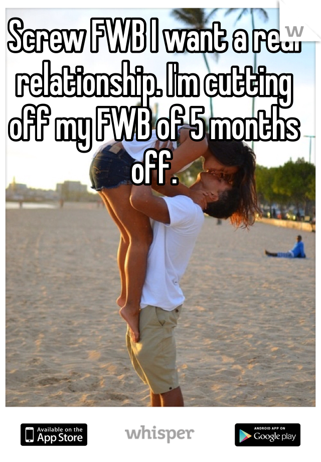 Screw FWB I want a real relationship. I'm cutting off my FWB of 5 months off.