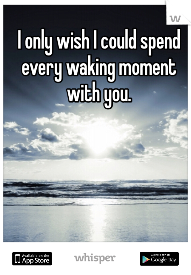 I only wish I could spend every waking moment with you.
