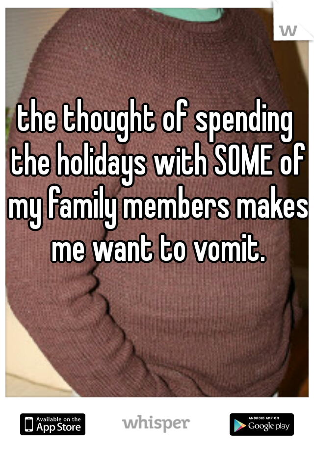 the thought of spending the holidays with SOME of my family members makes me want to vomit.