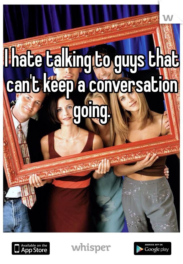 I hate talking to guys that can't keep a conversation going.