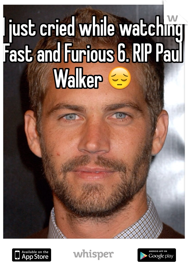 I just cried while watching Fast and Furious 6. RIP Paul Walker 😔