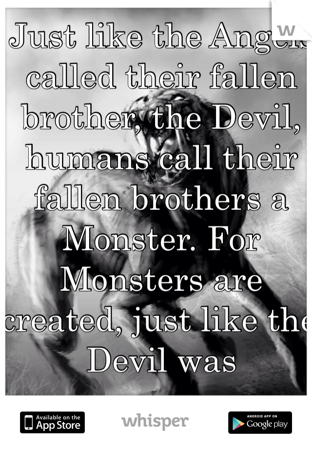 Just like the Angels called their fallen brother, the Devil, humans call their fallen brothers a Monster. For Monsters are created, just like the Devil was