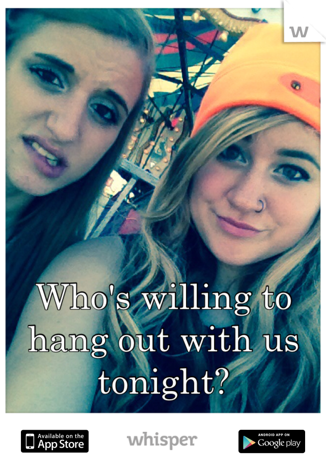Who's willing to hang out with us tonight?