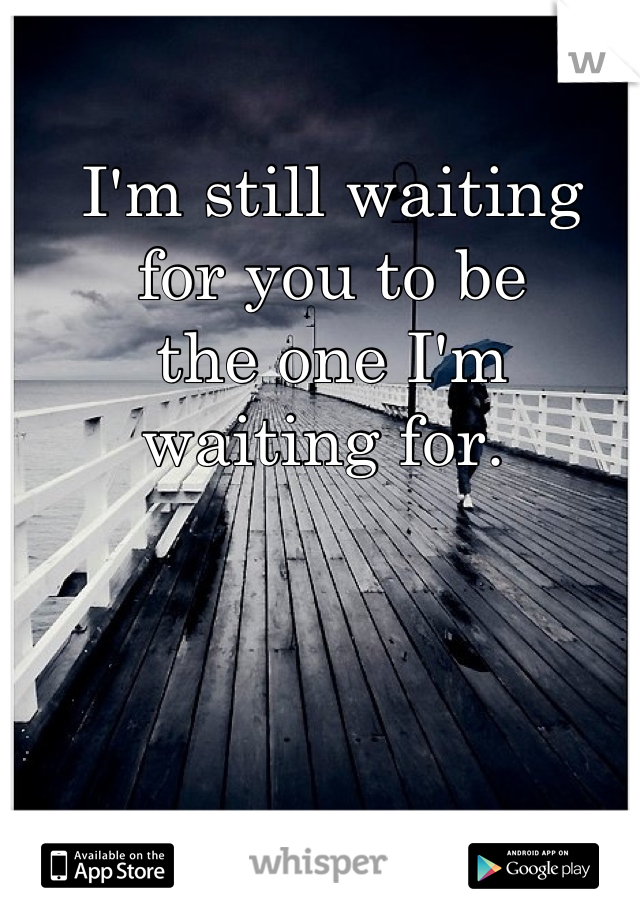 I'm still waiting  for you to be  the one I'm  waiting for.