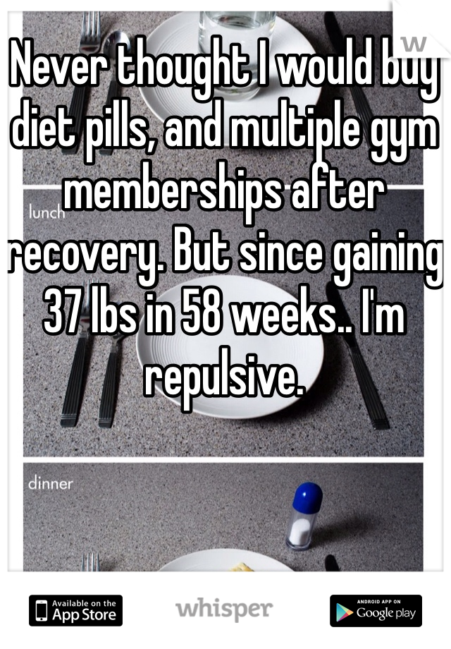 Never thought I would buy diet pills, and multiple gym memberships after recovery. But since gaining 37 lbs in 58 weeks.. I'm repulsive.