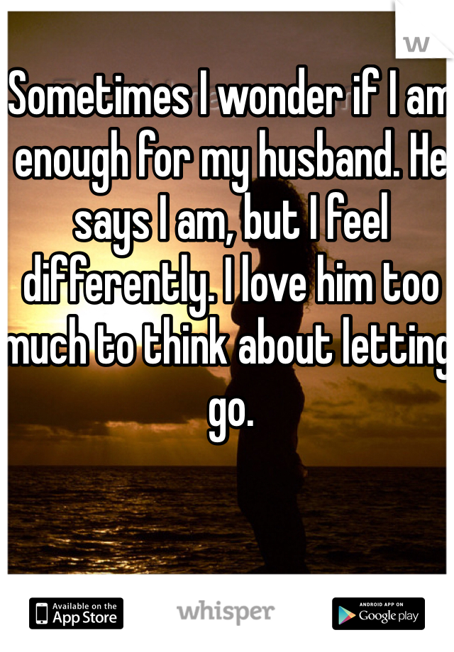 Sometimes I wonder if I am enough for my husband. He says I am, but I feel differently. I love him too much to think about letting go.