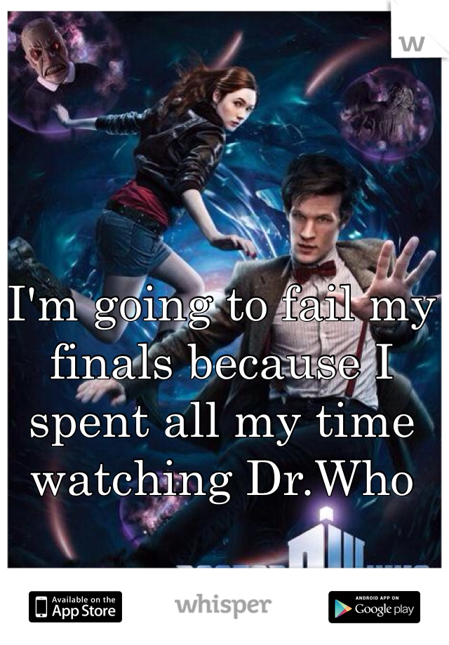 I'm going to fail my finals because I spent all my time watching Dr.Who