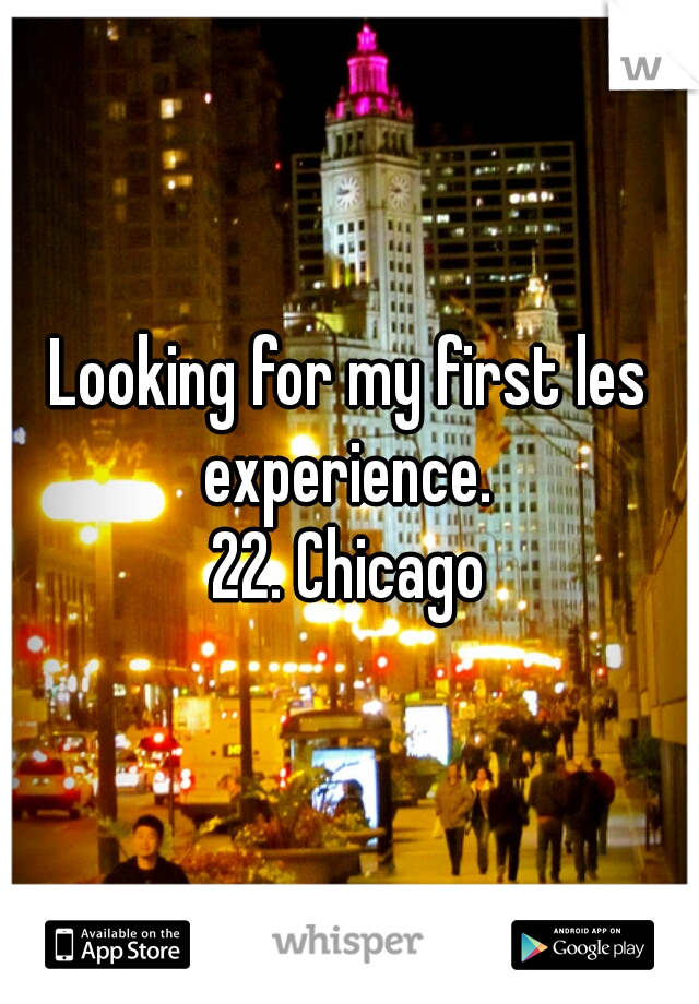 Looking for my first les experience.  22. Chicago