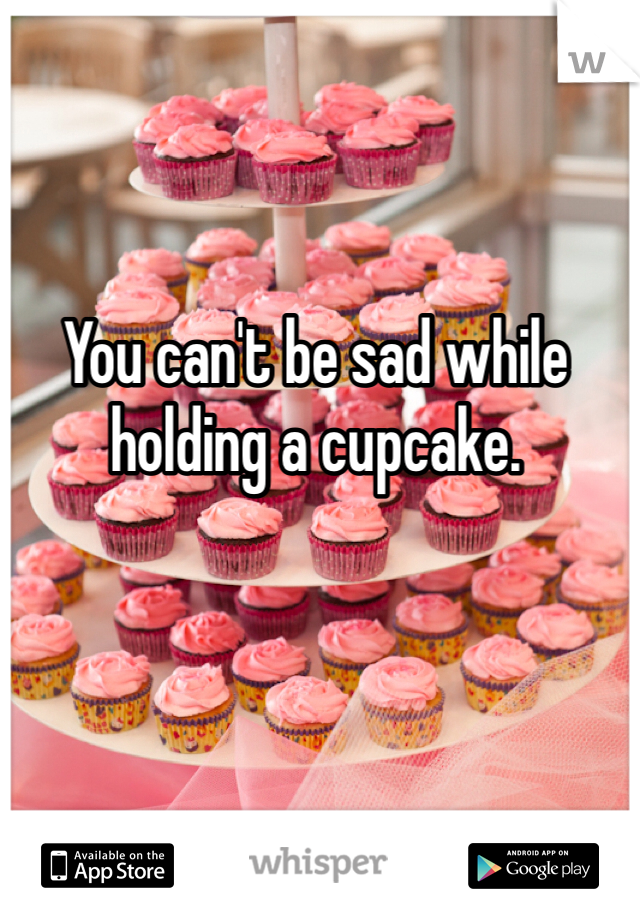 You can't be sad while holding a cupcake.