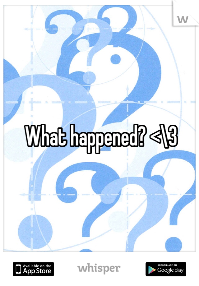 What happened? <\3