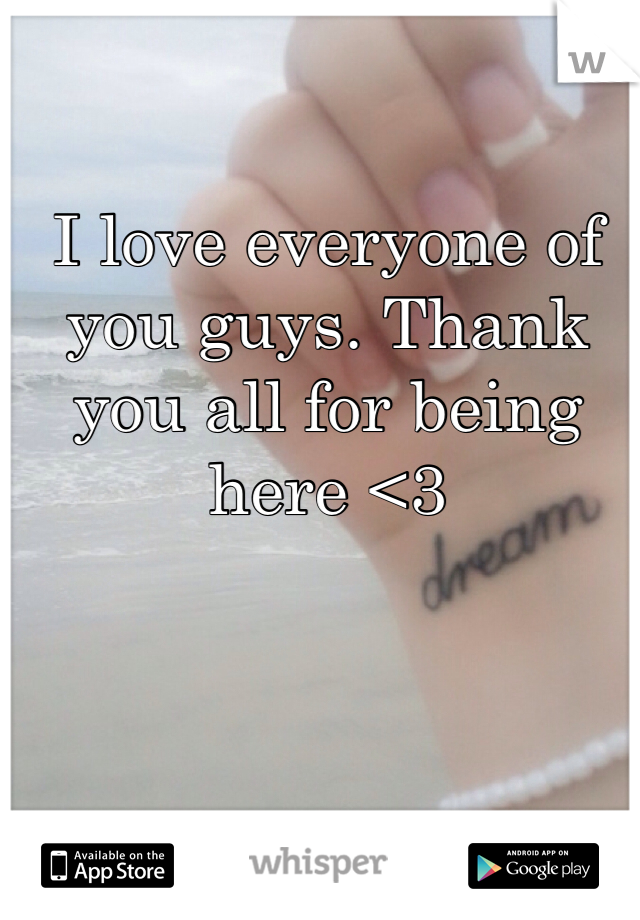 I love everyone of you guys. Thank you all for being here <3