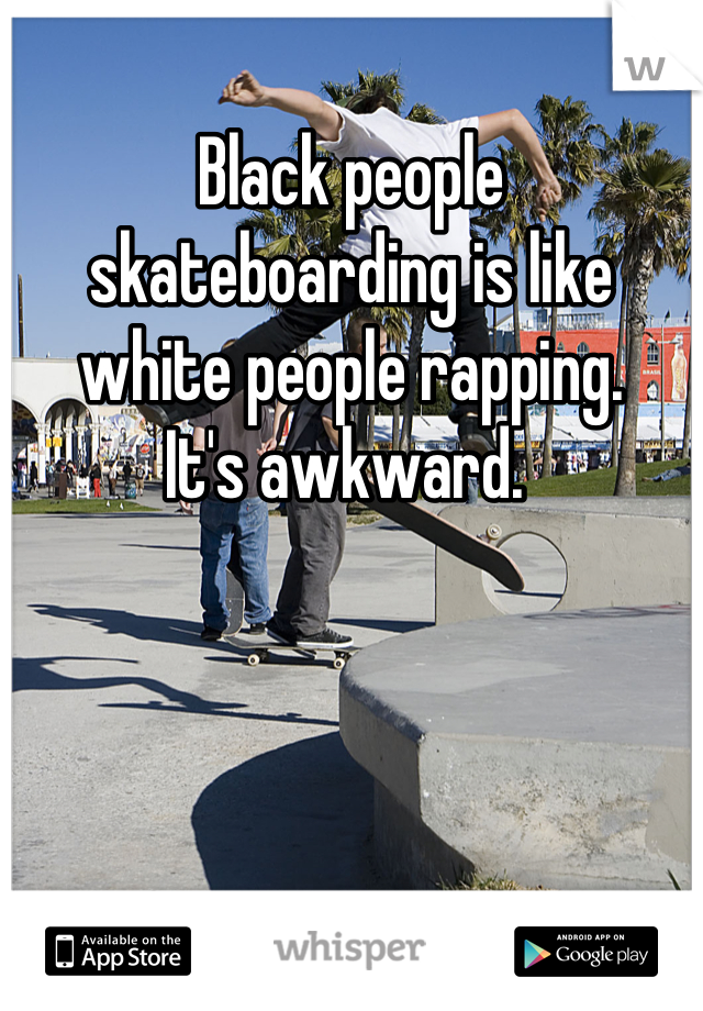 Black people skateboarding is like white people rapping. It's awkward.