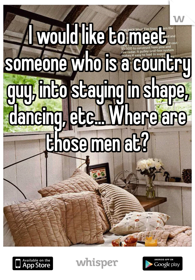 I would like to meet someone who is a country guy, into staying in shape, dancing, etc... Where are those men at?