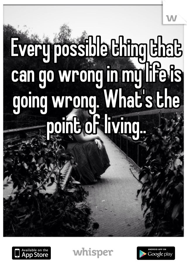 Every possible thing that can go wrong in my life is going wrong. What's the point of living..