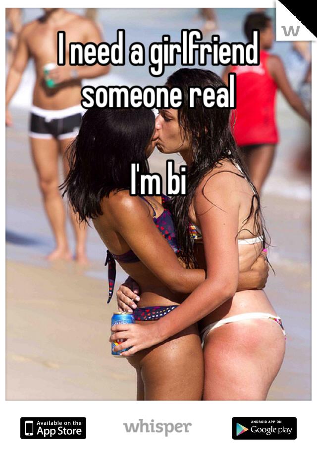 I need a girlfriend someone real   I'm bi