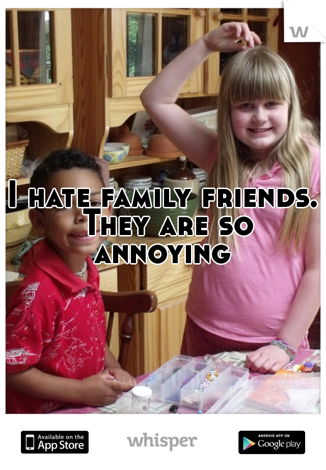 I hate family friends. They are so annoying