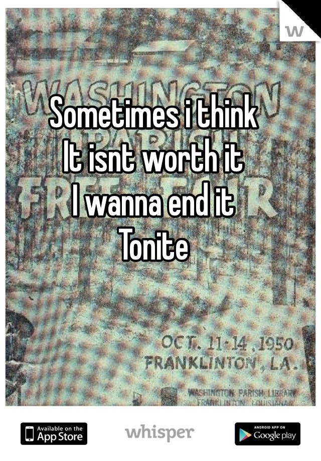 Sometimes i think It isnt worth it I wanna end it  Tonite