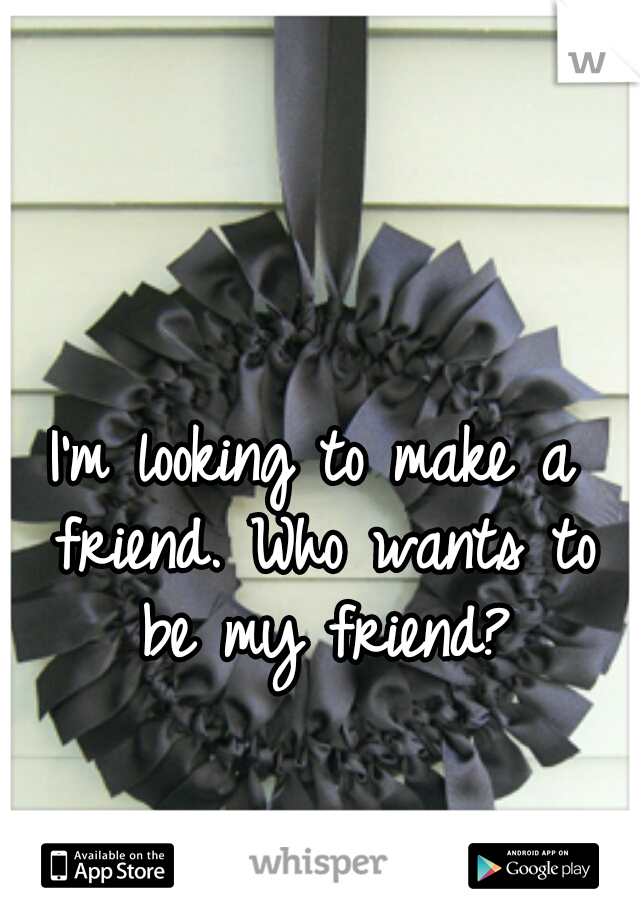 I'm looking to make a friend. Who wants to be my friend?