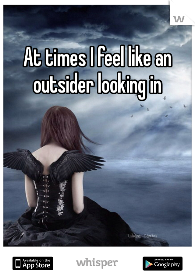 At times I feel like an outsider looking in