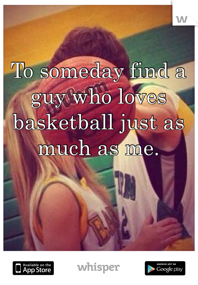 To someday find a guy who loves basketball just as much as me.