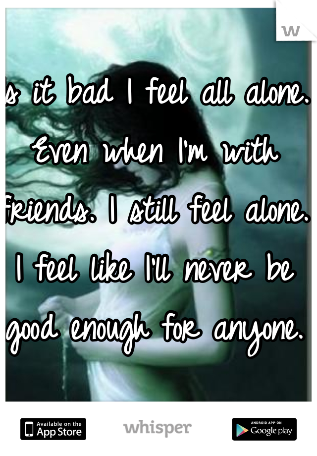 Is it bad I feel all alone. Even when I'm with friends. I still feel alone. I feel like I'll never be good enough for anyone.