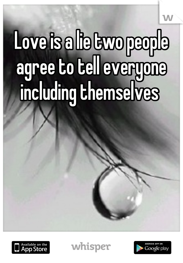 Love is a lie two people agree to tell everyone including themselves