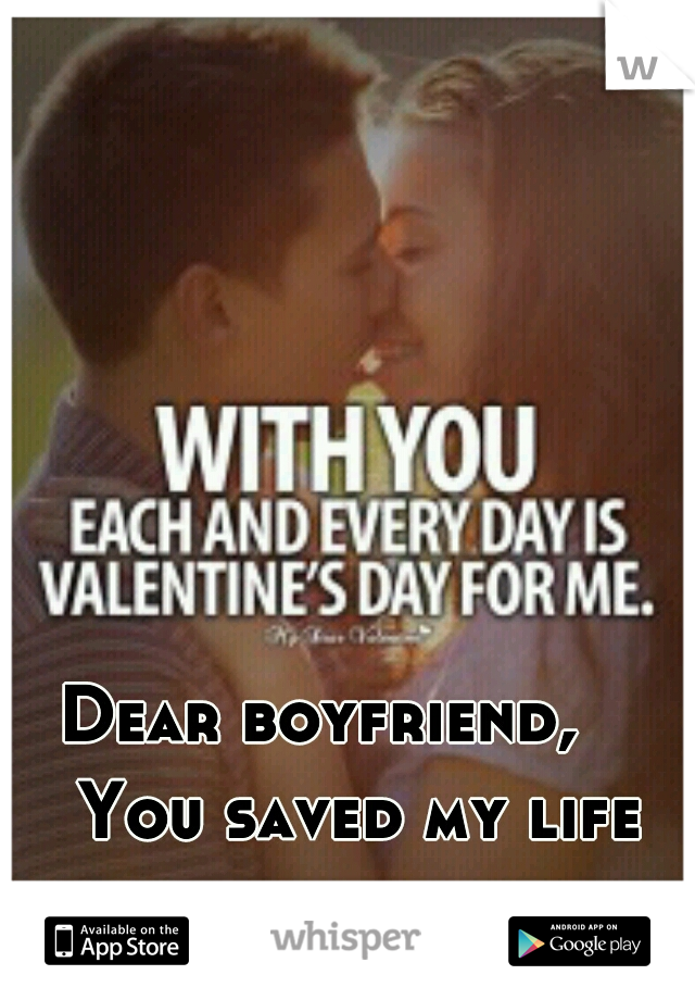 Dear boyfriend,      You saved my life countless times