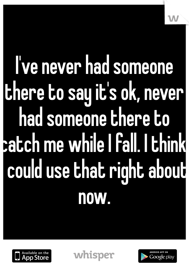 I've never had someone there to say it's ok, never had someone there to catch me while I fall. I think I could use that right about now.