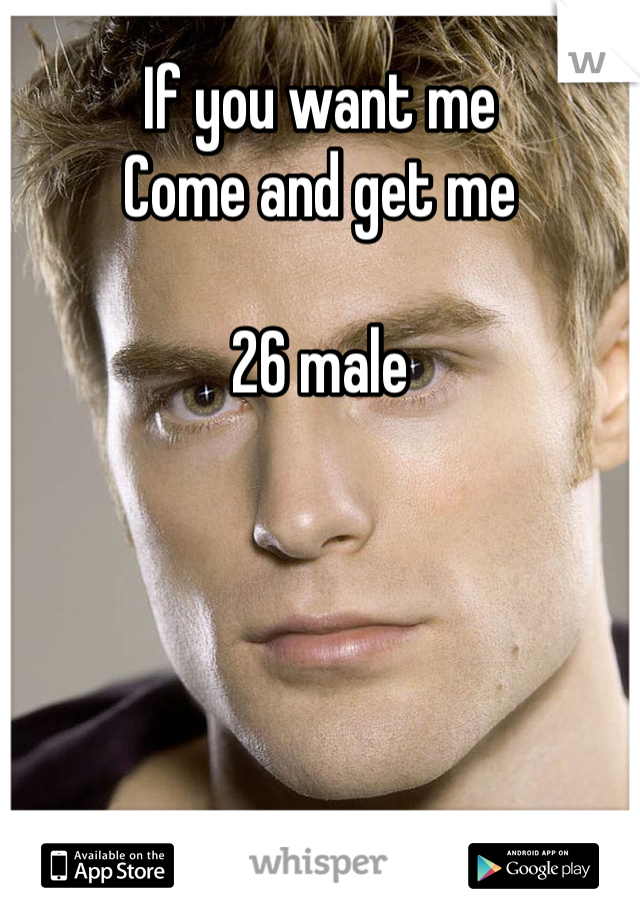 If you want me  Come and get me   26 male