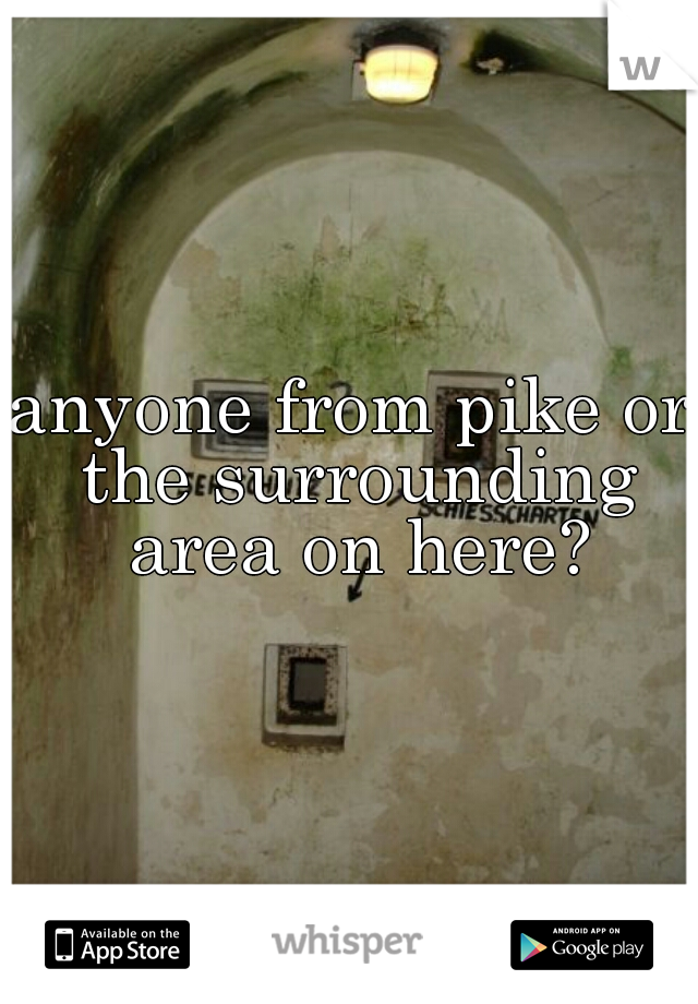 anyone from pike or the surrounding area on here?