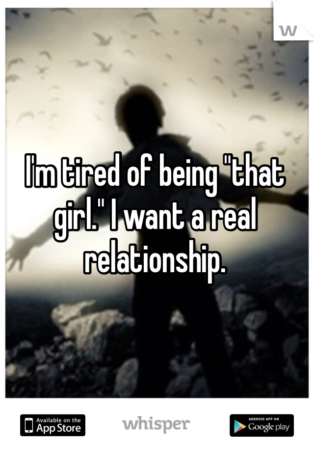 "I'm tired of being ""that girl."" I want a real relationship."