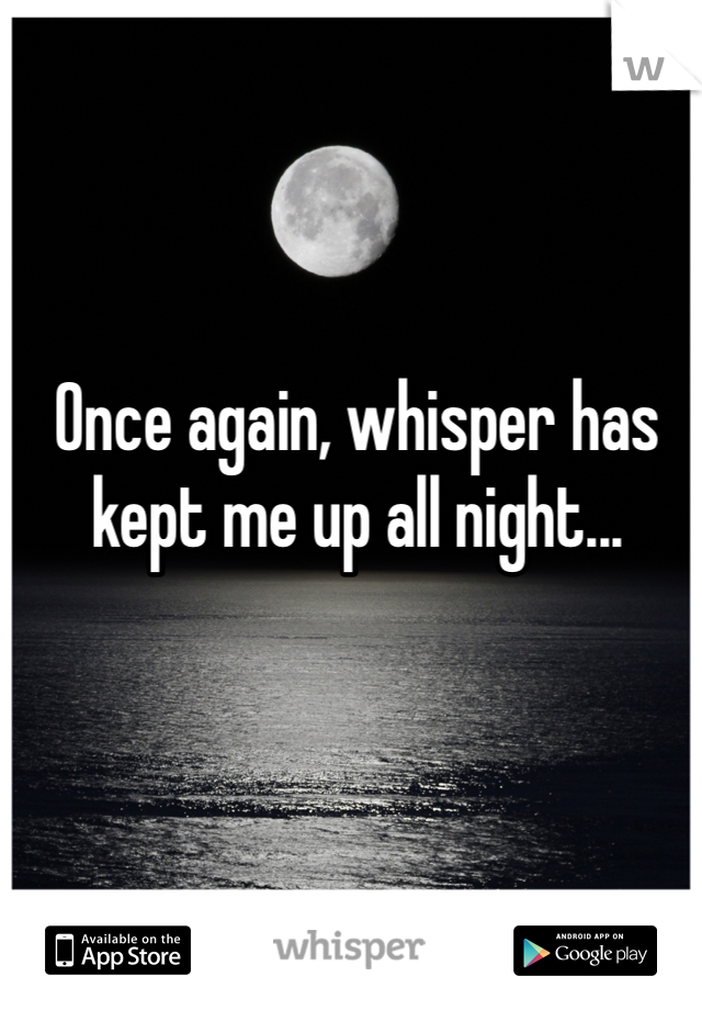 Once again, whisper has kept me up all night...