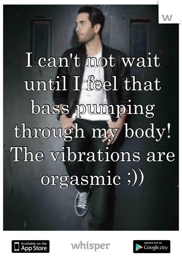 I can't not wait until I feel that bass pumping through my body! The vibrations are orgasmic ;))