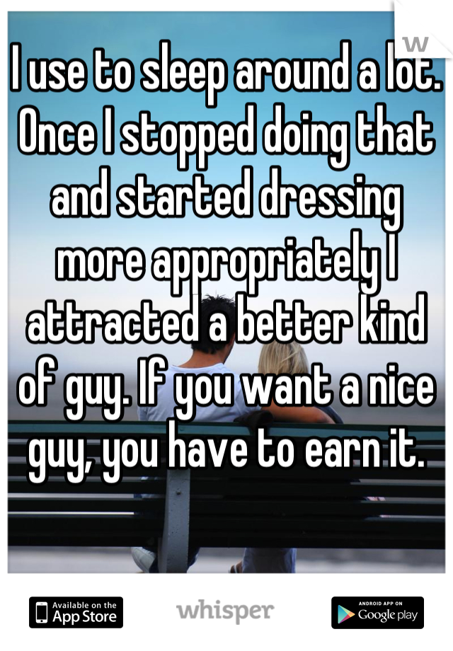 I use to sleep around a lot. Once I stopped doing that and started dressing more appropriately I attracted a better kind of guy. If you want a nice guy, you have to earn it.
