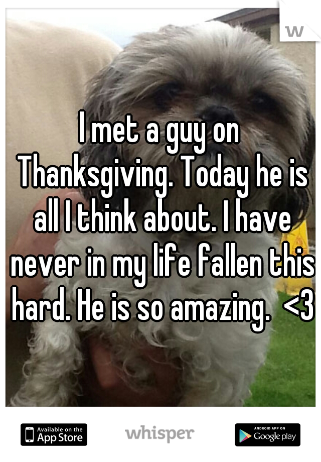 I met a guy on Thanksgiving. Today he is all I think about. I have never in my life fallen this hard. He is so amazing.  <3