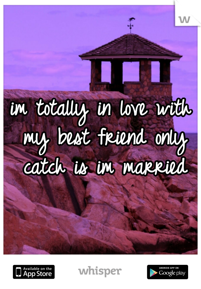 im totally in love with my best friend only catch is im married