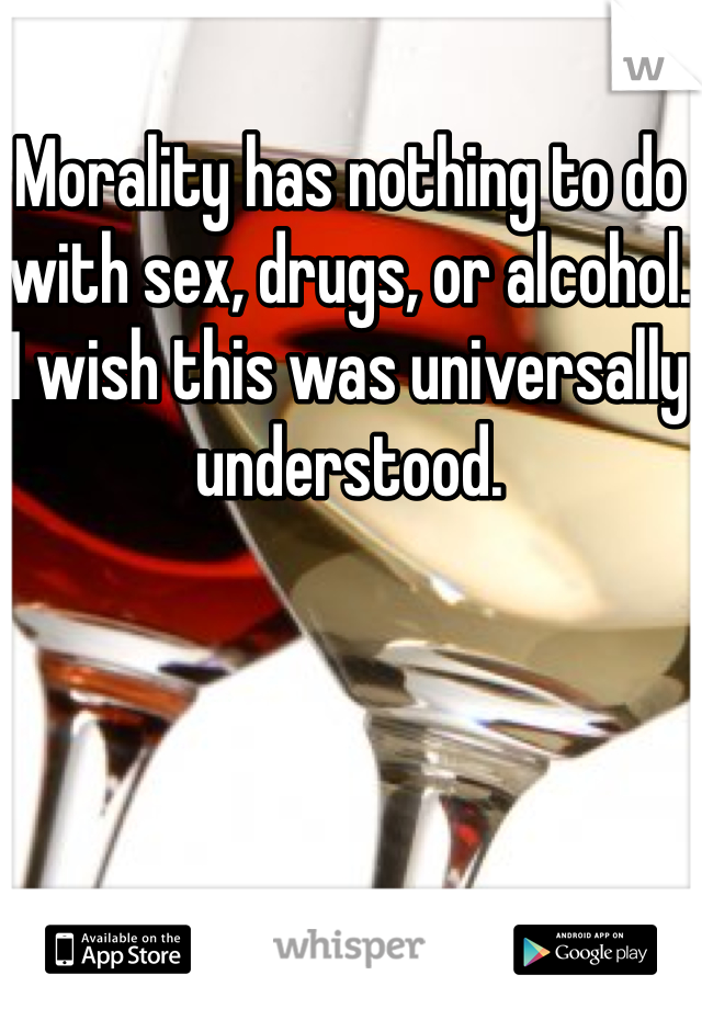 Morality has nothing to do with sex, drugs, or alcohol. I wish this was universally understood.