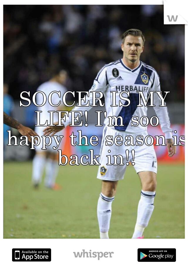 SOCCER IS MY LIFE! I'm soo happy the season is back in!!