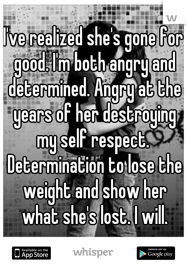 I've realized she's gone for good. I'm both angry and determined. Angry at the years of her destroying my self respect.  Determination to lose the weight and show her what she's lost. I will.