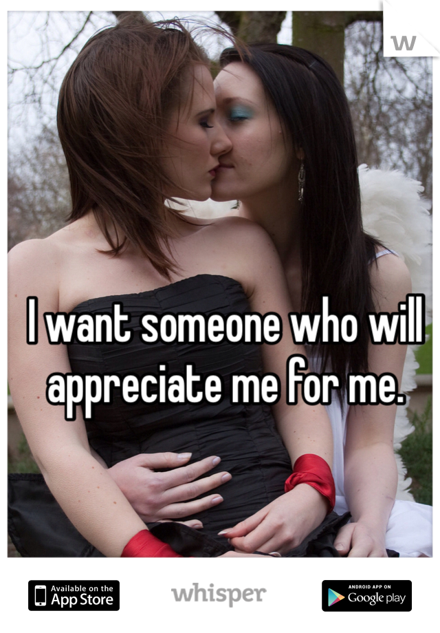 I want someone who will appreciate me for me.