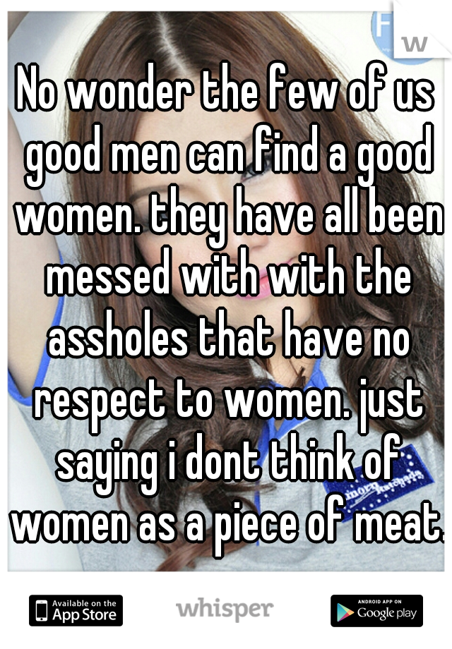 No wonder the few of us good men can find a good women. they have all been messed with with the assholes that have no respect to women. just saying i dont think of women as a piece of meat.