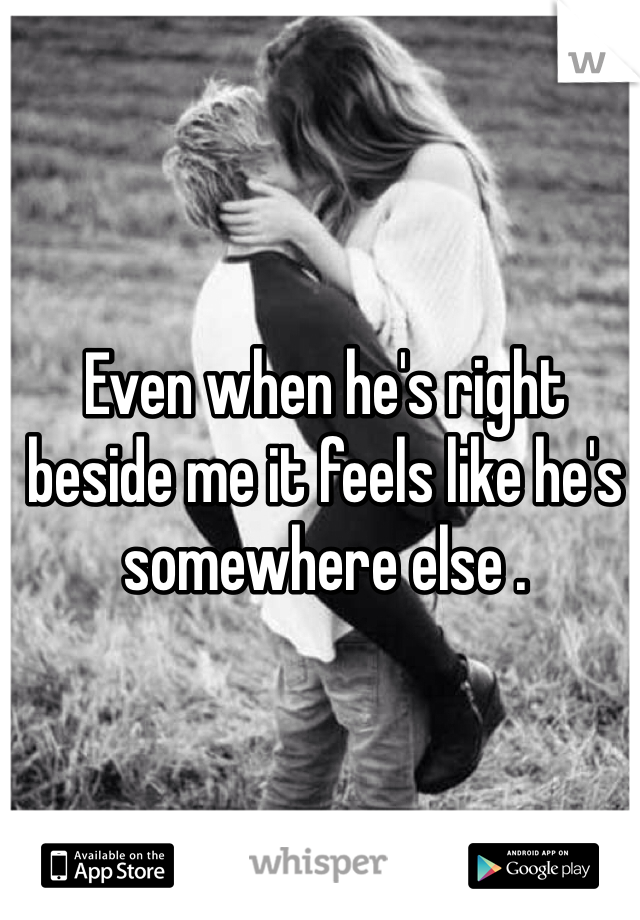 Even when he's right beside me it feels like he's somewhere else .