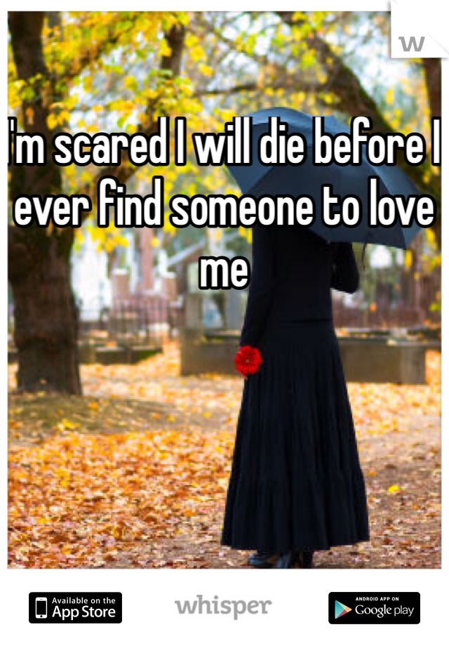 I'm scared I will die before I ever find someone to love me