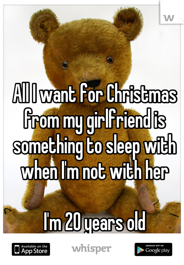 All I want for Christmas from my girlfriend is something to sleep with when I'm not with her  I'm 20 years old