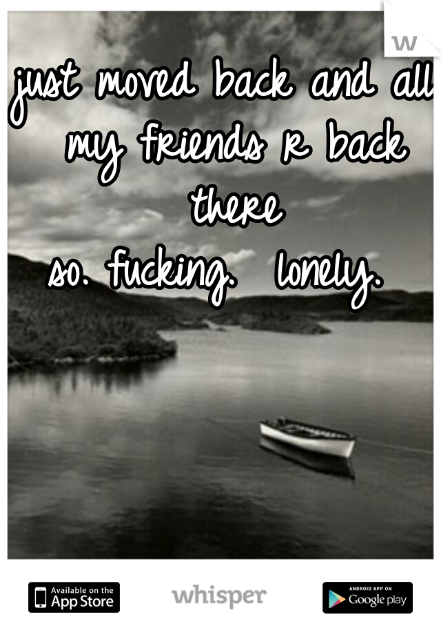 just moved back and all my friends r back there  so. fucking.  lonely.