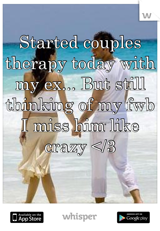 Started couples therapy today with my ex... But still thinking of my fwb I miss him like crazy </3